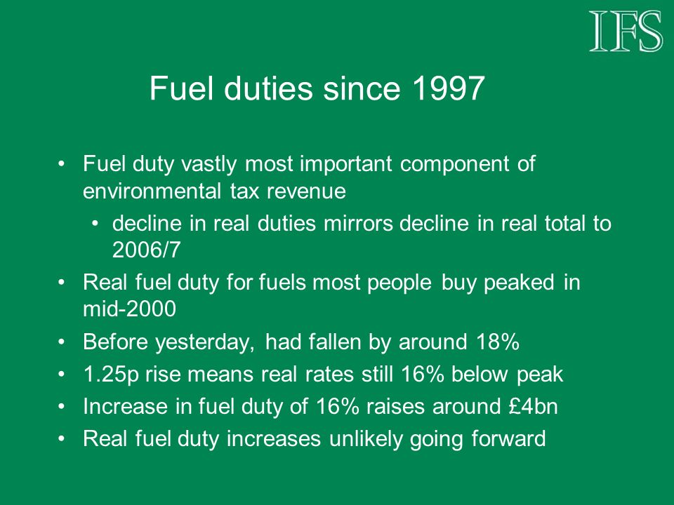 Fuel duties since 1997 Fuel duty vastly most important component of environmental tax revenue decline in real duties mirrors decline in real total to 2006/7 Real fuel duty for fuels most people buy peaked in mid-2000 Before yesterday, had fallen by around 18% 1.25p rise means real rates still 16% below peak Increase in fuel duty of 16% raises around £4bn Real fuel duty increases unlikely going forward