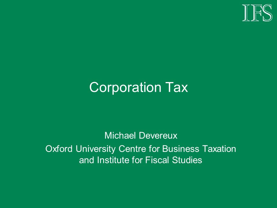Corporation Tax Michael Devereux Oxford University Centre for Business Taxation and Institute for Fiscal Studies