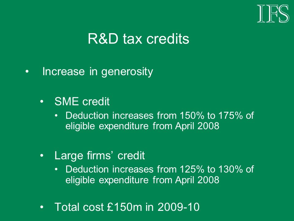 R&D tax credits Increase in generosity SME credit Deduction increases from 150% to 175% of eligible expenditure from April 2008 Large firms credit Ded