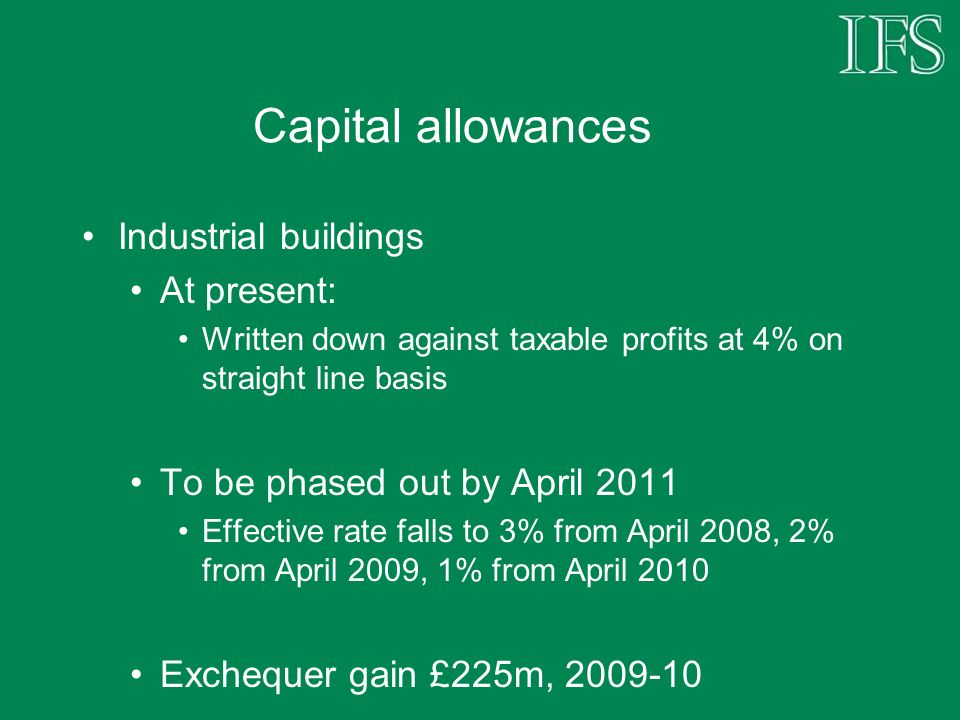 Capital allowances Industrial buildings At present: Written down against taxable profits at 4% on straight line basis To be phased out by April 2011 E