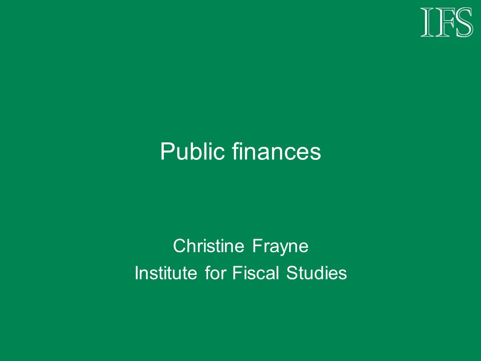 Public finances Christine Frayne Institute for Fiscal Studies
