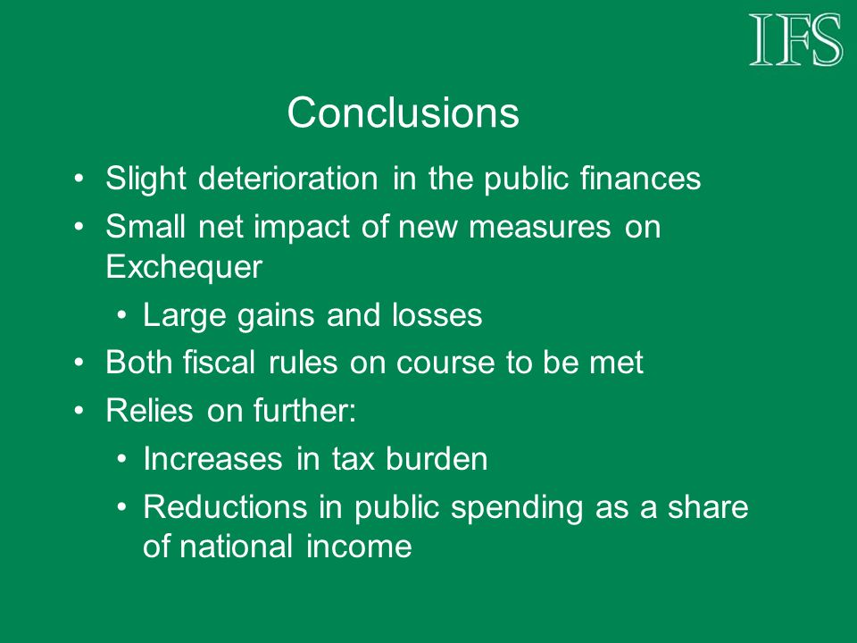 Conclusions Slight deterioration in the public finances Small net impact of new measures on Exchequer Large gains and losses Both fiscal rules on course to be met Relies on further: Increases in tax burden Reductions in public spending as a share of national income