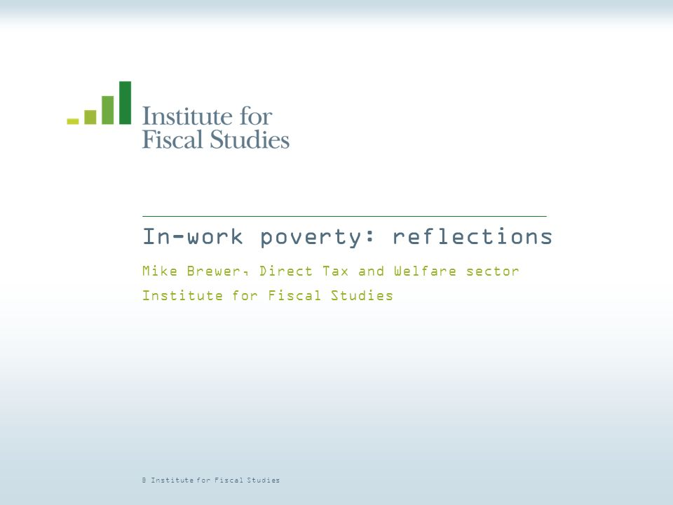 © Institute for Fiscal Studies In-work poverty: reflections Mike Brewer, Direct Tax and Welfare sector Institute for Fiscal Studies