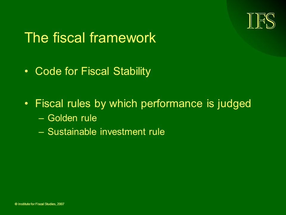 © Institute for Fiscal Studies, 2007 The fiscal framework Code for Fiscal Stability Fiscal rules by which performance is judged –Golden rule –Sustainable investment rule
