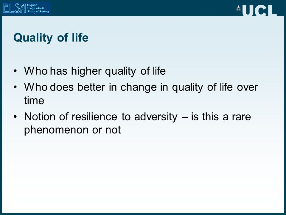 Quality of life Who has higher quality of life Who does better in change in quality of life over time Notion of resilience to adversity – is this a ra