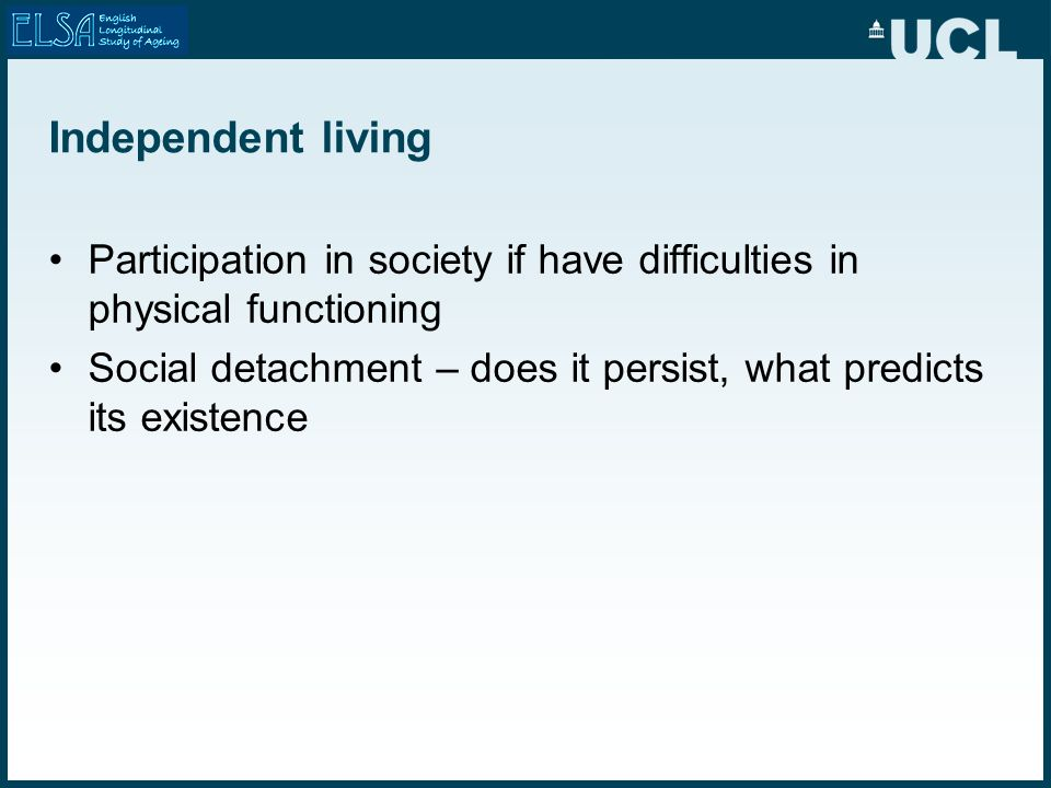 Independent living Participation in society if have difficulties in physical functioning Social detachment – does it persist, what predicts its existence