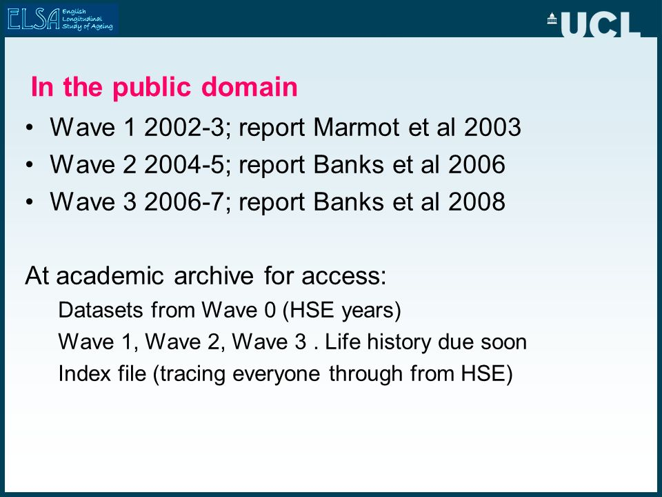 In the public domain Wave 1 2002-3; report Marmot et al 2003 Wave 2 2004-5; report Banks et al 2006 Wave 3 2006-7; report Banks et al 2008 At academic archive for access: Datasets from Wave 0 (HSE years) Wave 1, Wave 2, Wave 3.
