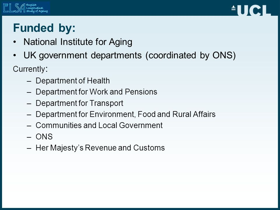 Funded by: National Institute for Aging UK government departments (coordinated by ONS) Currently : –Department of Health –Department for Work and Pens