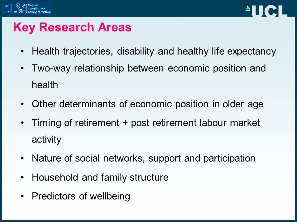 Key Research Areas Health trajectories, disability and healthy life expectancy Two-way relationship between economic position and health Other determi