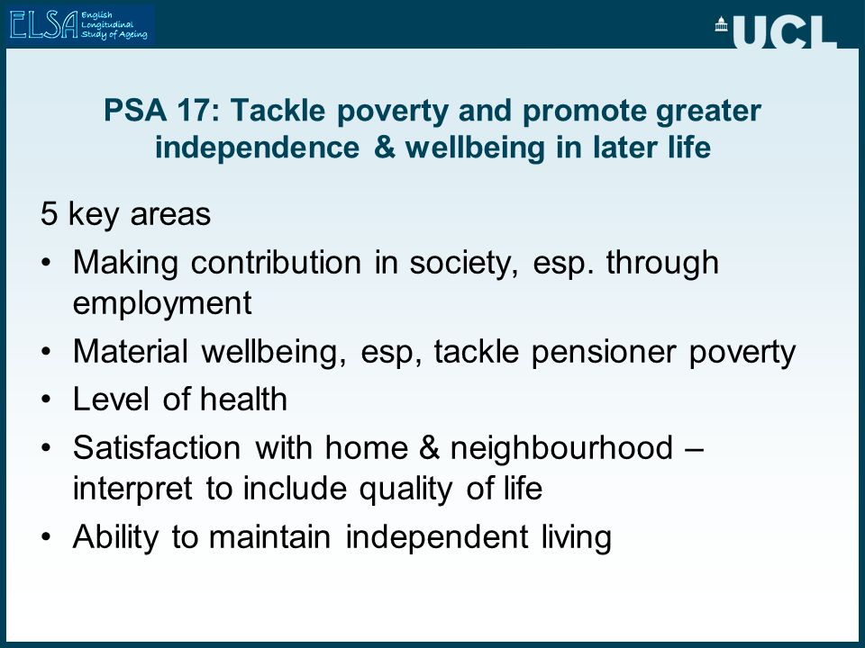 PSA 17: Tackle poverty and promote greater independence & wellbeing in later life 5 key areas Making contribution in society, esp.