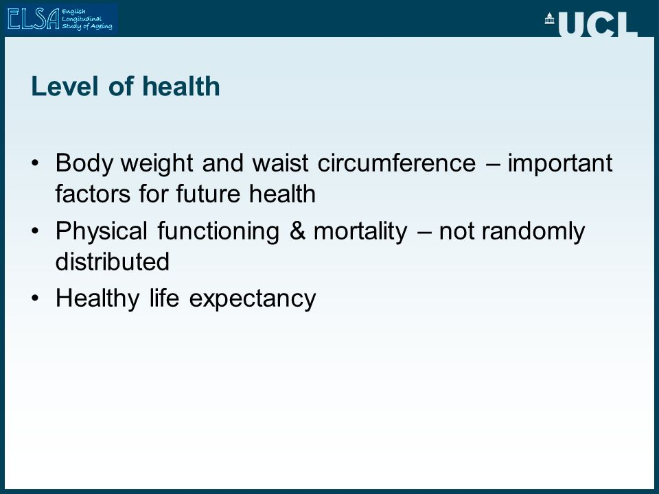 Level of health Body weight and waist circumference – important factors for future health Physical functioning & mortality – not randomly distributed