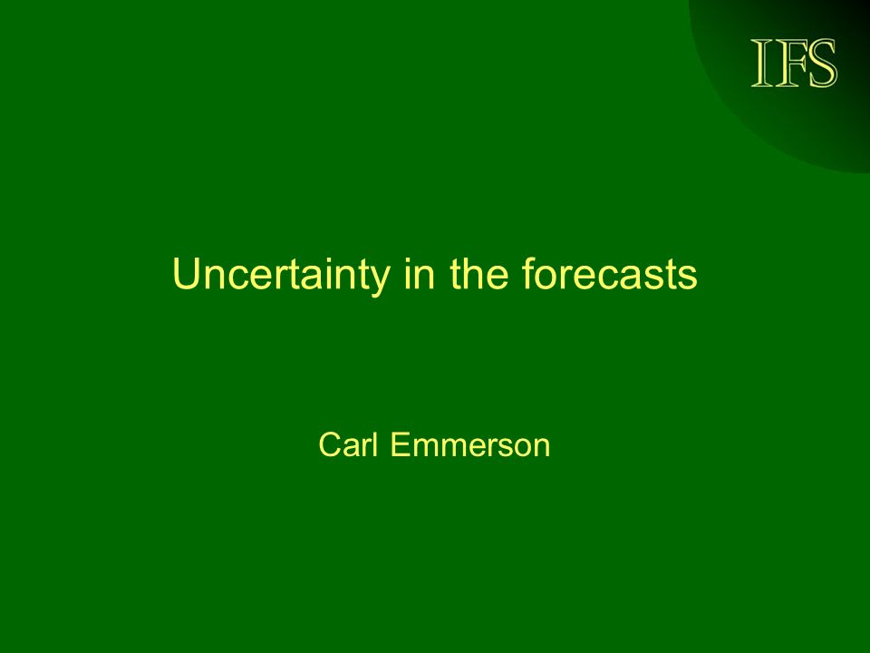 IFS Uncertainty in the forecasts Carl Emmerson