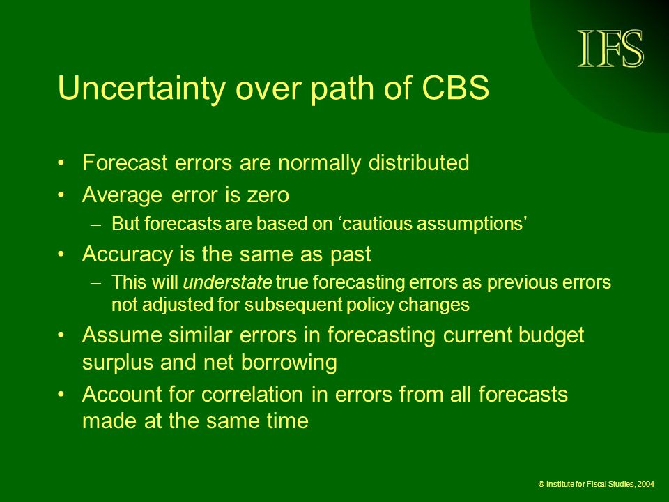 © Institute for Fiscal Studies, 2004 Uncertainty over path of CBS Forecast errors are normally distributed Average error is zero –But forecasts are based on cautious assumptions Accuracy is the same as past –This will understate true forecasting errors as previous errors not adjusted for subsequent policy changes Assume similar errors in forecasting current budget surplus and net borrowing Account for correlation in errors from all forecasts made at the same time