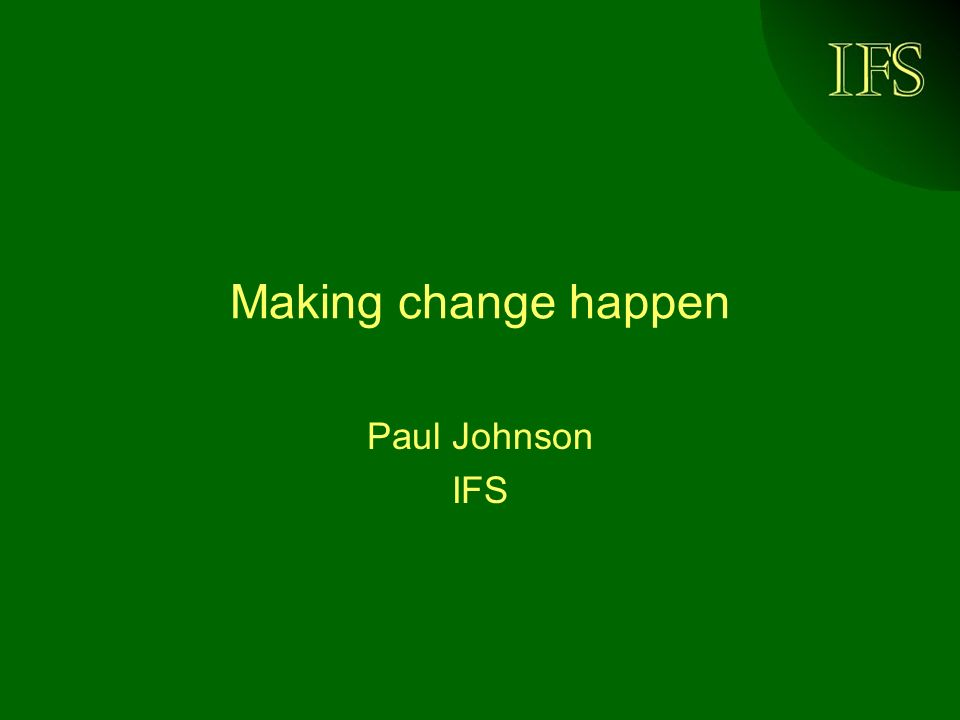 IFS Making change happen Paul Johnson IFS