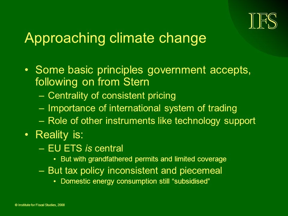 © Institute for Fiscal Studies, 2008 Approaching climate change Some basic principles government accepts, following on from Stern –Centrality of consistent pricing –Importance of international system of trading –Role of other instruments like technology support Reality is: –EU ETS is central But with grandfathered permits and limited coverage –But tax policy inconsistent and piecemeal Domestic energy consumption still subsidised