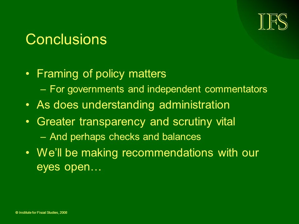 © Institute for Fiscal Studies, 2008 Conclusions Framing of policy matters –For governments and independent commentators As does understanding administration Greater transparency and scrutiny vital –And perhaps checks and balances Well be making recommendations with our eyes open…