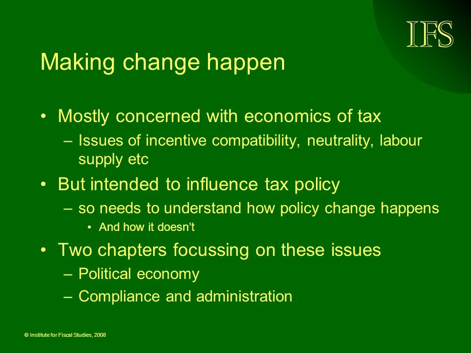 © Institute for Fiscal Studies, 2008 Making change happen Mostly concerned with economics of tax –Issues of incentive compatibility, neutrality, labour supply etc But intended to influence tax policy –so needs to understand how policy change happens And how it doesnt Two chapters focussing on these issues –Political economy –Compliance and administration