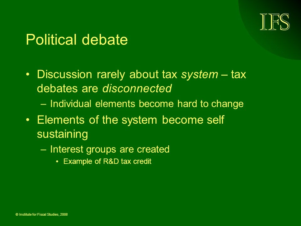 © Institute for Fiscal Studies, 2008 Political debate Discussion rarely about tax system – tax debates are disconnected –Individual elements become hard to change Elements of the system become self sustaining –Interest groups are created Example of R&D tax credit