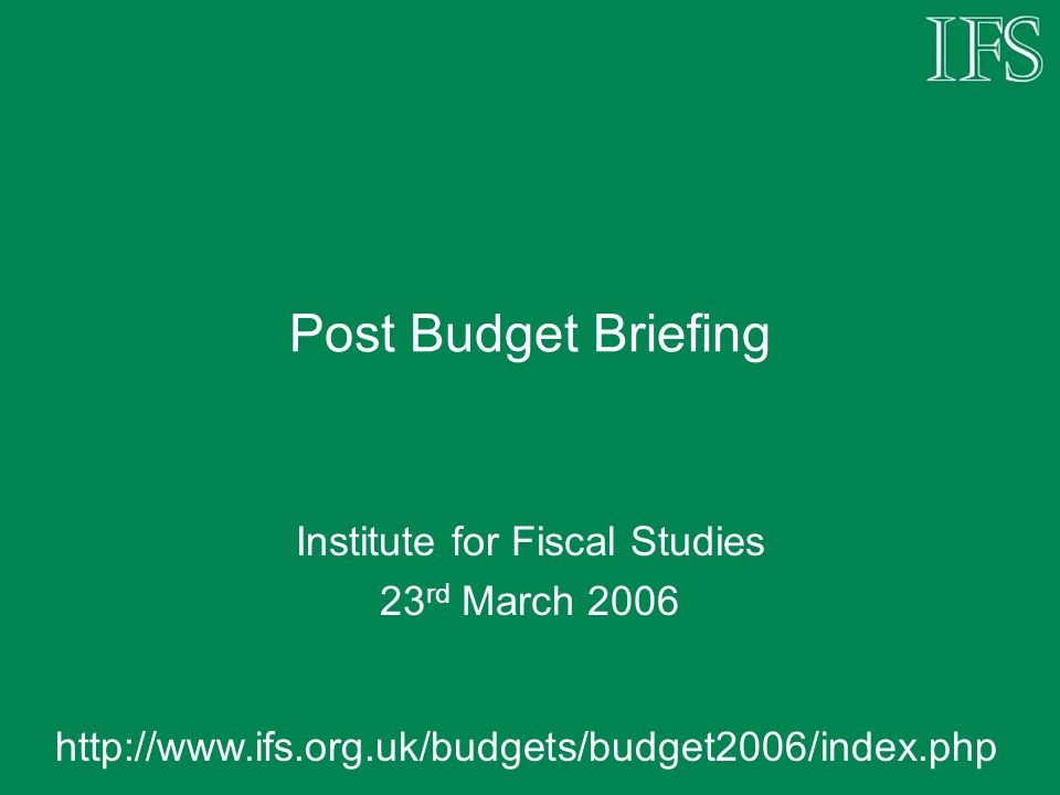 Post Budget Briefing Institute for Fiscal Studies 23 rd March 2006 http://www.ifs.org.uk/budgets/budget2006/index.php