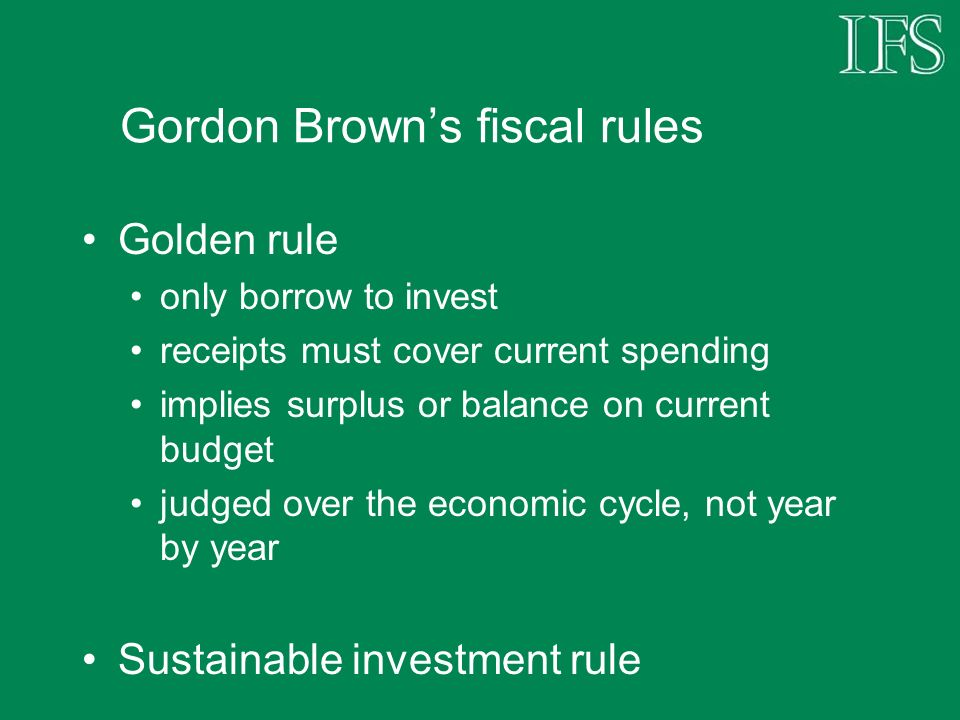 Gordon Browns fiscal rules Golden rule only borrow to invest receipts must cover current spending implies surplus or balance on current budget judged over the economic cycle, not year by year Sustainable investment rule
