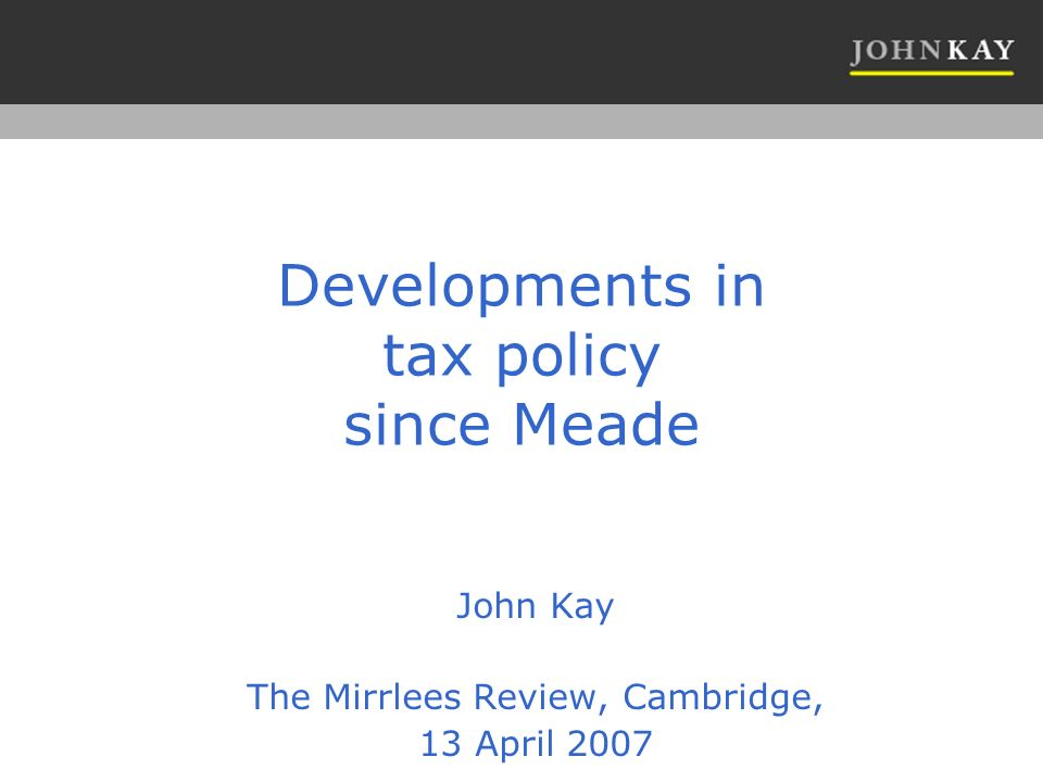 Developments in tax policy since Meade John Kay The Mirrlees Review, Cambridge, 13 April 2007