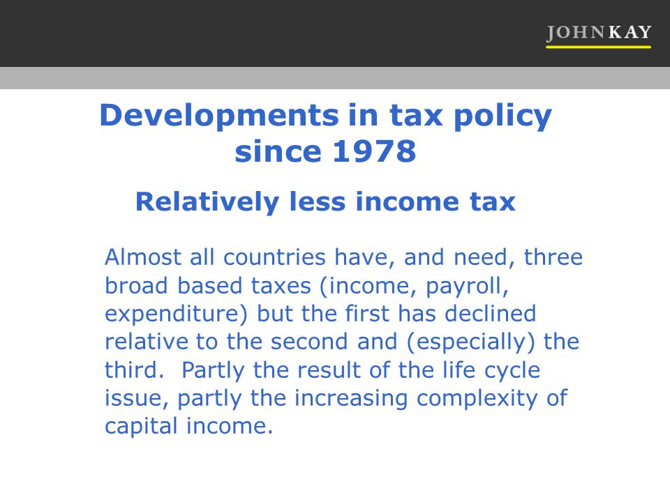 Relatively less income tax Almost all countries have, and need, three broad based taxes (income, payroll, expenditure) but the first has declined relative to the second and (especially) the third.