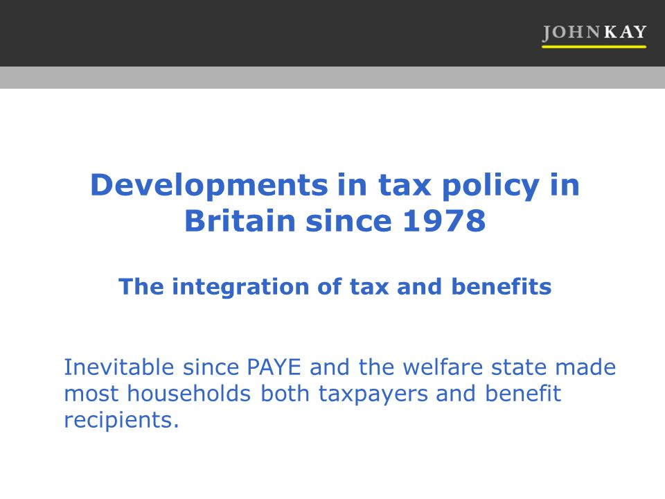 Developments in tax policy in Britain since 1978 The integration of tax and benefits Inevitable since PAYE and the welfare state made most households both taxpayers and benefit recipients.