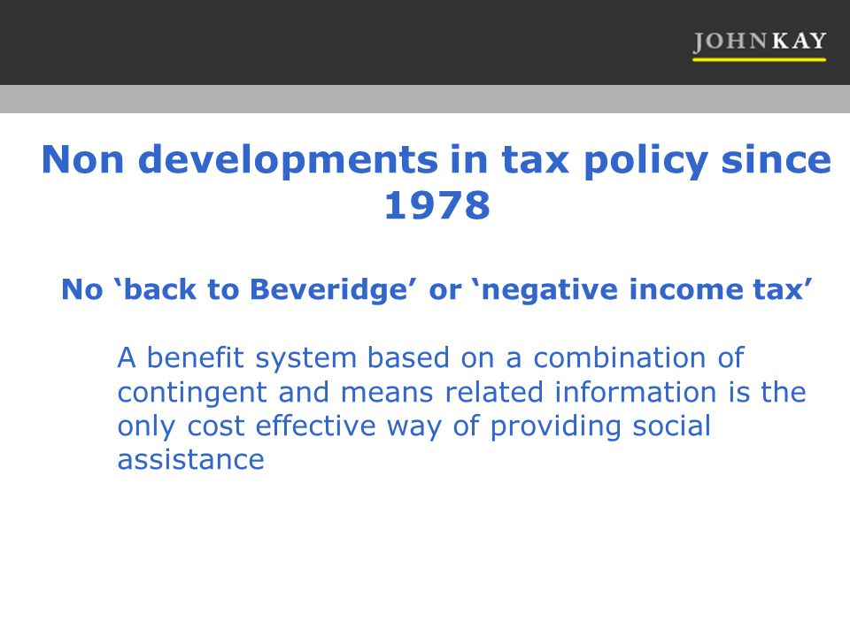 Non developments in tax policy since 1978 No back to Beveridge or negative income tax A benefit system based on a combination of contingent and means related information is the only cost effective way of providing social assistance