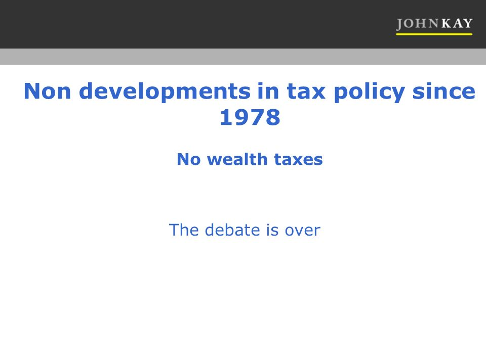 Non developments in tax policy since 1978 No wealth taxes The debate is over