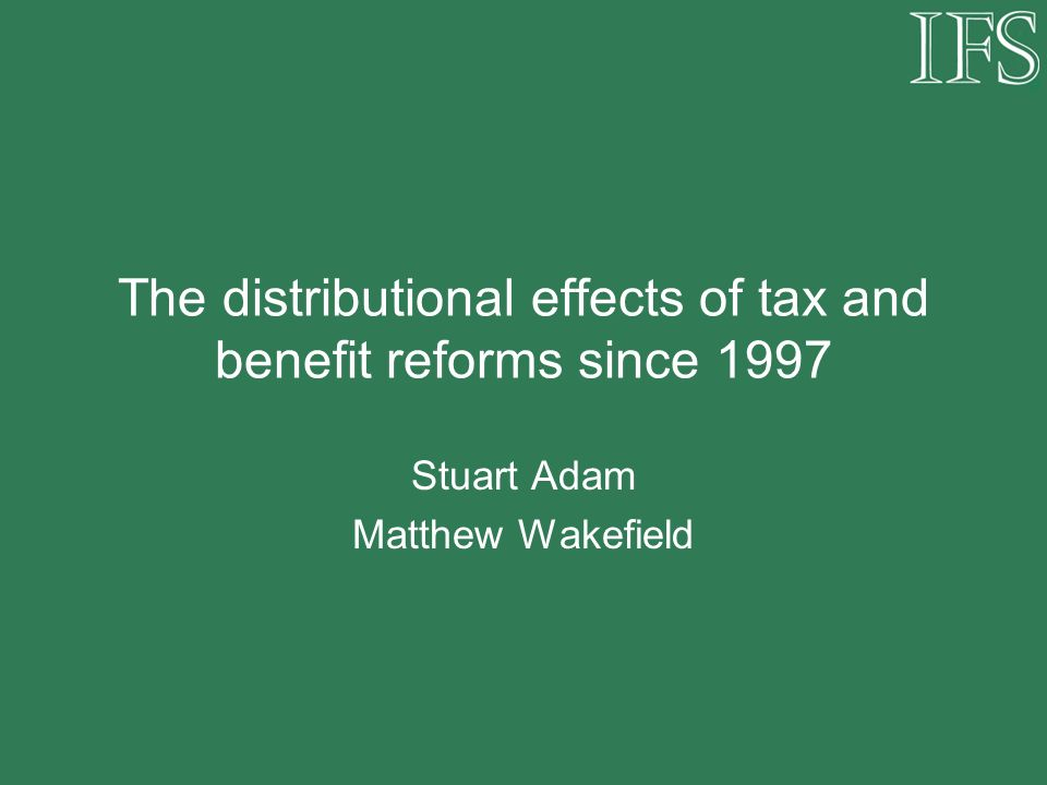 The distributional effects of tax and benefit reforms since 1997 Stuart Adam Matthew Wakefield