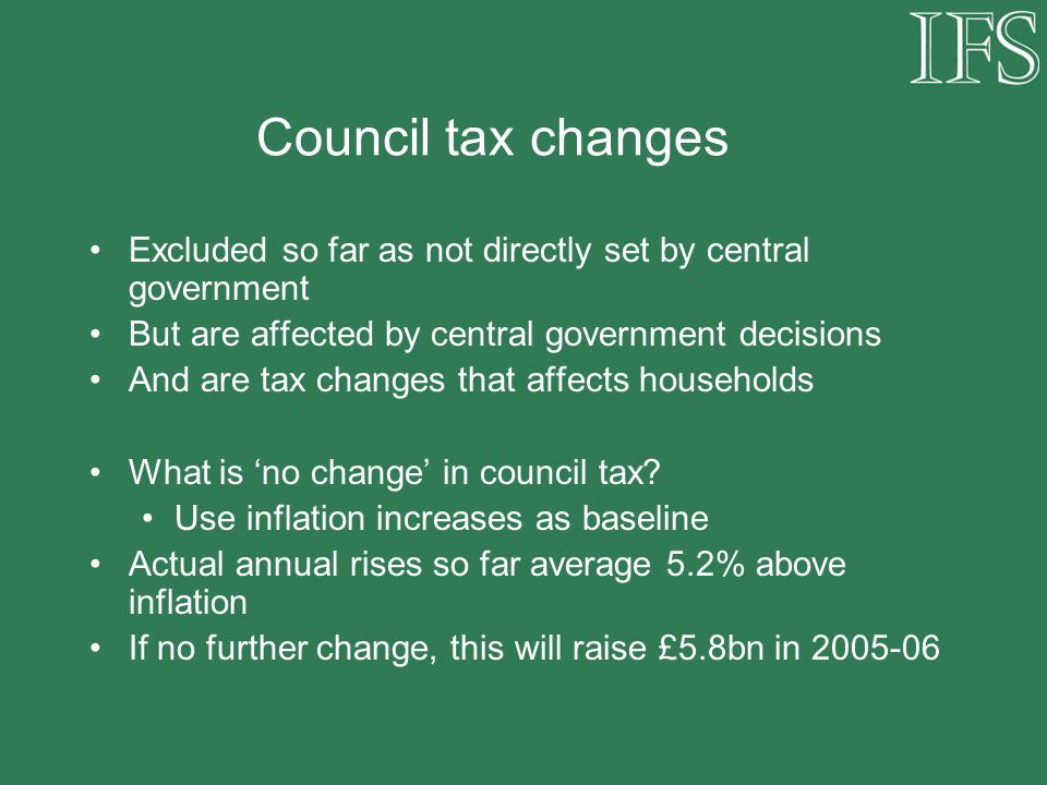 Council tax changes Excluded so far as not directly set by central government But are affected by central government decisions And are tax changes that affects households What is no change in council tax.