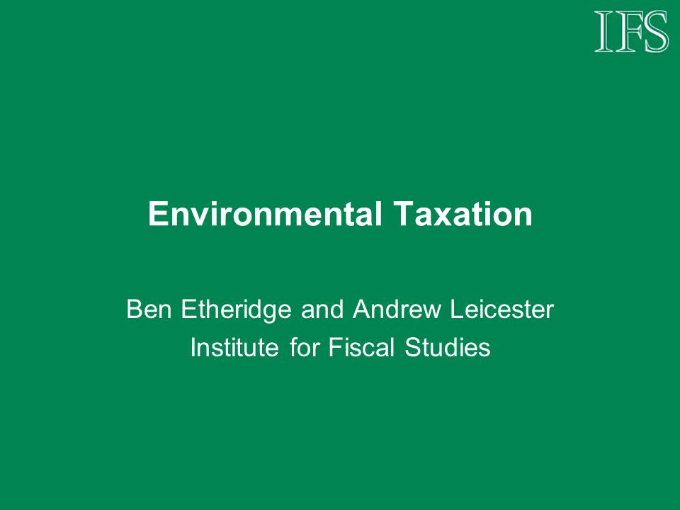 Environmental Taxation Ben Etheridge and Andrew Leicester Institute for Fiscal Studies