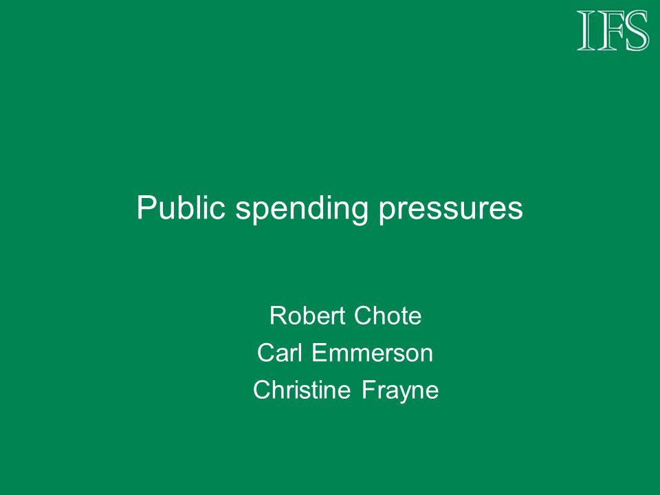 Public spending pressures Robert Chote Carl Emmerson Christine Frayne