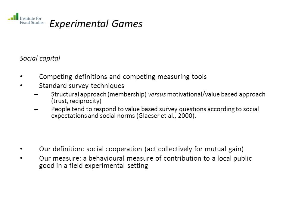 Experimental Games Social capital Competing definitions and competing measuring tools Standard survey techniques – Structural approach (membership) versus motivational/value based approach (trust, reciprocity) – People tend to respond to value based survey questions according to social expectations and social norms (Glaeser et al., 2000).