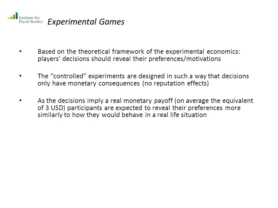 Experimental Games Based on the theoretical framework of the experimental economics: players decisions should reveal their preferences/motivations The controlled experiments are designed in such a way that decisions only have monetary consequences (no reputation effects) As the decisions imply a real monetary payoff (on average the equivalent of 3 USD) participants are expected to reveal their preferences more similarly to how they would behave in a real life situation
