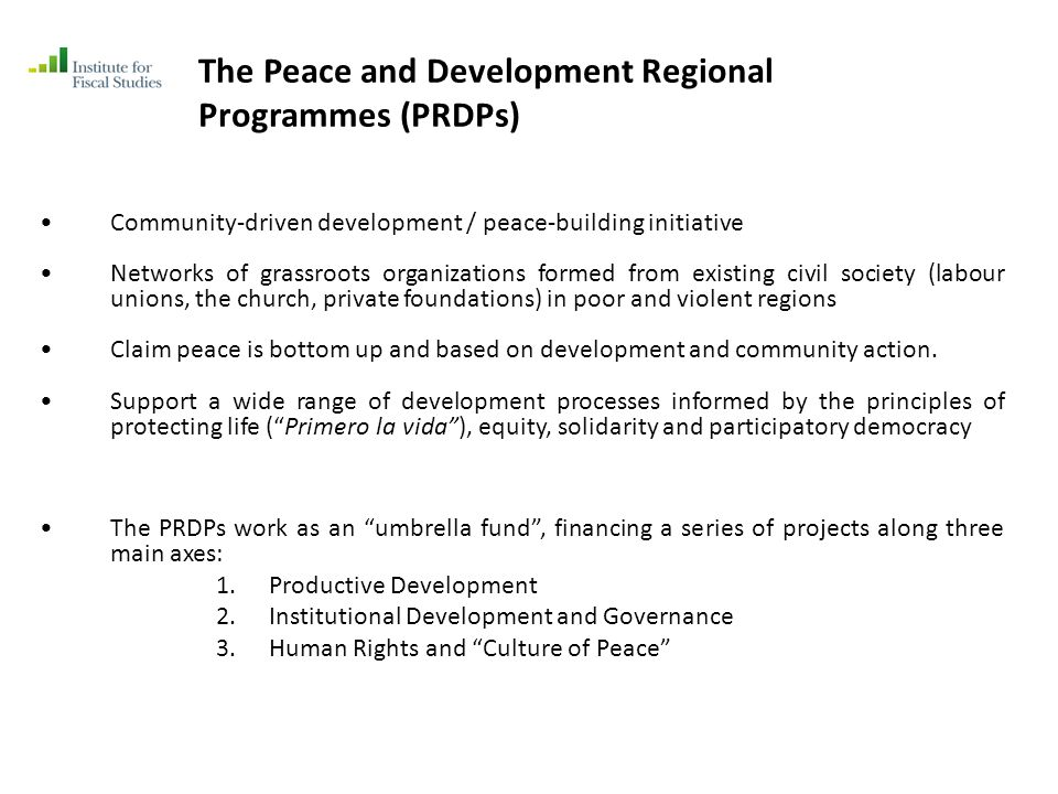 The Peace and Development Regional Programmes (PRDPs) Community-driven development / peace-building initiative Networks of grassroots organizations formed from existing civil society (labour unions, the church, private foundations) in poor and violent regions Claim peace is bottom up and based on development and community action.