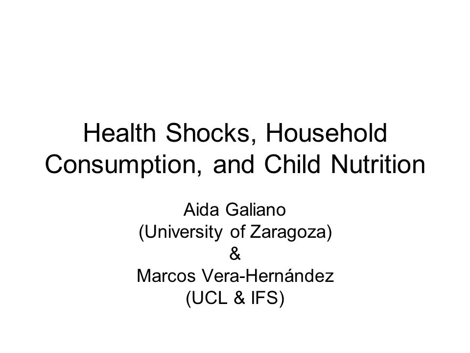 Health Shocks, Household Consumption, and Child Nutrition Aida Galiano (University of Zaragoza) & Marcos Vera-Hernández (UCL & IFS)