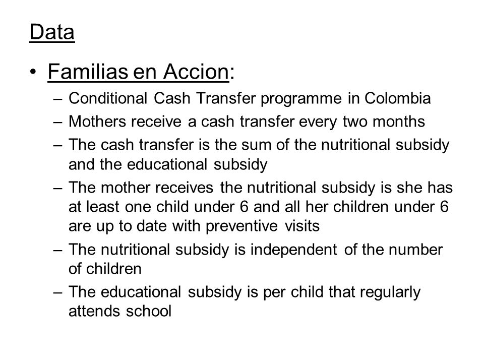 Data Familias en Accion: –Conditional Cash Transfer programme in Colombia –Mothers receive a cash transfer every two months –The cash transfer is the sum of the nutritional subsidy and the educational subsidy –The mother receives the nutritional subsidy is she has at least one child under 6 and all her children under 6 are up to date with preventive visits –The nutritional subsidy is independent of the number of children –The educational subsidy is per child that regularly attends school