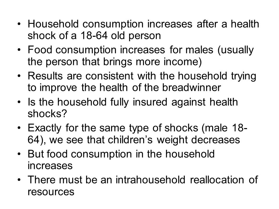 Household consumption increases after a health shock of a 18-64 old person Food consumption increases for males (usually the person that brings more income) Results are consistent with the household trying to improve the health of the breadwinner Is the household fully insured against health shocks.