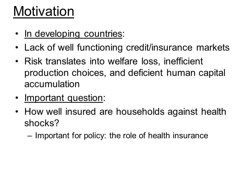 Motivation In developing countries: Lack of well functioning credit/insurance markets Risk translates into welfare loss, inefficient production choice