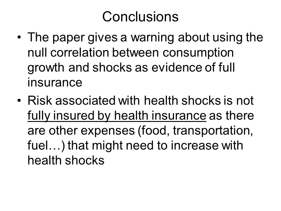Conclusions The paper gives a warning about using the null correlation between consumption growth and shocks as evidence of full insurance Risk associated with health shocks is not fully insured by health insurance as there are other expenses (food, transportation, fuel…) that might need to increase with health shocks