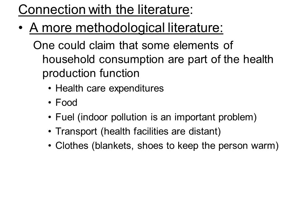 Connection with the literature: A more methodological literature: One could claim that some elements of household consumption are part of the health production function Health care expenditures Food Fuel (indoor pollution is an important problem) Transport (health facilities are distant) Clothes (blankets, shoes to keep the person warm)