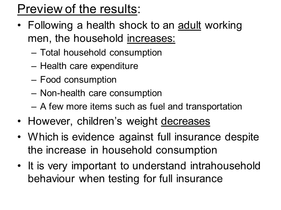 Preview of the results: Following a health shock to an adult working men, the household increases: –Total household consumption –Health care expenditure –Food consumption –Non-health care consumption –A few more items such as fuel and transportation However, childrens weight decreases Which is evidence against full insurance despite the increase in household consumption It is very important to understand intrahousehold behaviour when testing for full insurance