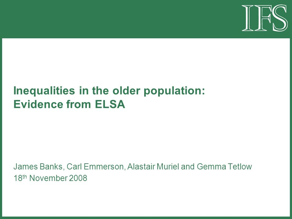 Inequalities in the older population: Evidence from ELSA James Banks, Carl Emmerson, Alastair Muriel and Gemma Tetlow 18 th November 2008
