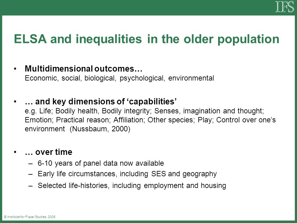 © Institute for Fiscal Studies, 2008 ELSA and inequalities in the older population Multidimensional outcomes… Economic, social, biological, psychological, environmental … and key dimensions of capabilities e.g.