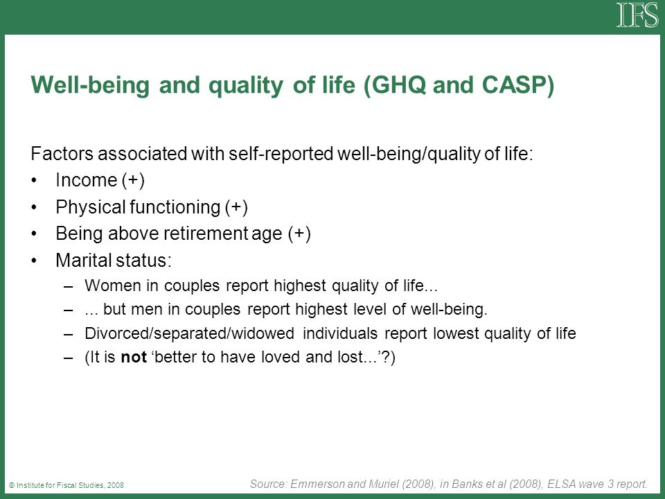 © Institute for Fiscal Studies, 2008 Well-being and quality of life (GHQ and CASP) Factors associated with self-reported well-being/quality of life: I