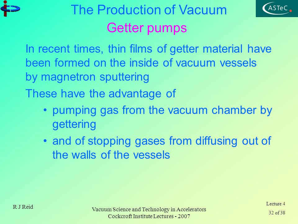Lecture 4 32 of 38 The Production of Vacuum R J Reid Vacuum Science and Technology in Accelerators Cockcroft Institute Lectures - 2007 Getter pumps In