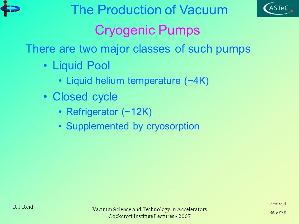 Lecture 4 36 of 38 The Production of Vacuum R J Reid Vacuum Science and Technology in Accelerators Cockcroft Institute Lectures - 2007 Cryogenic Pumps