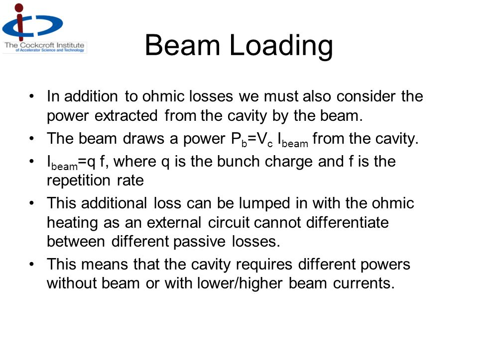 Beam Loading In addition to ohmic losses we must also consider the power extracted from the cavity by the beam. The beam draws a power P b =V c I beam