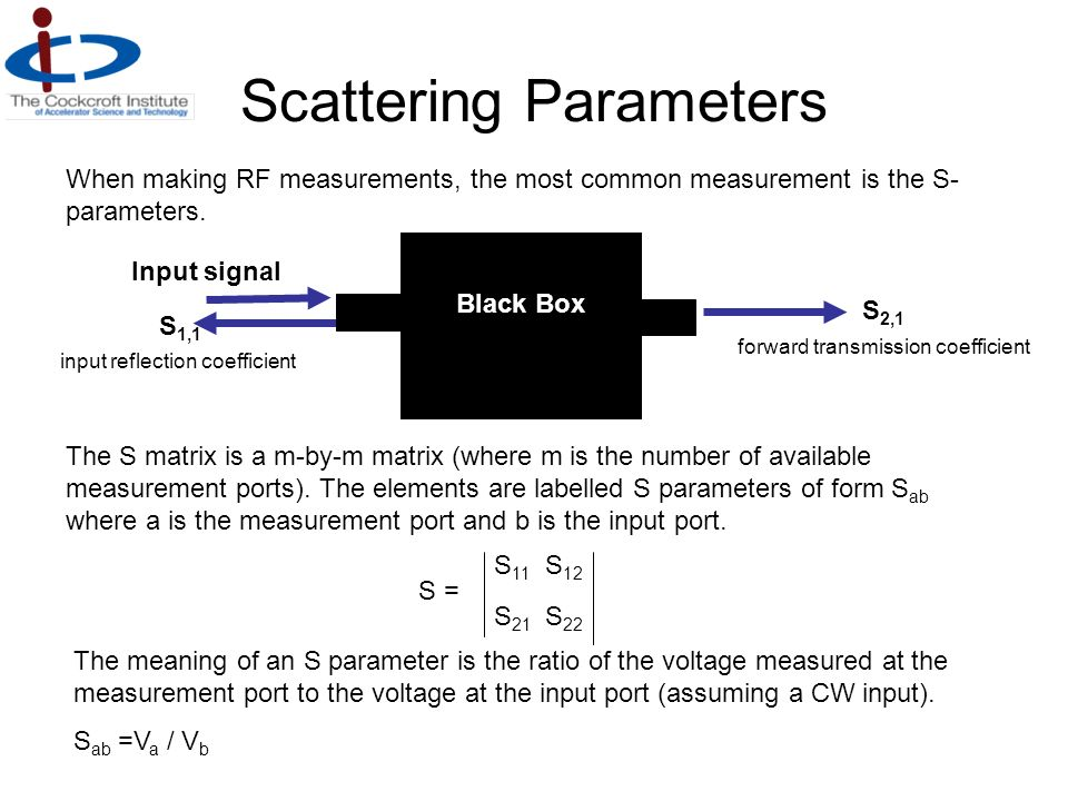 Scattering Parameters Black Box S 1,1 S 2,1 Input signal input reflection coefficient forward transmission coefficient When making RF measurements, th